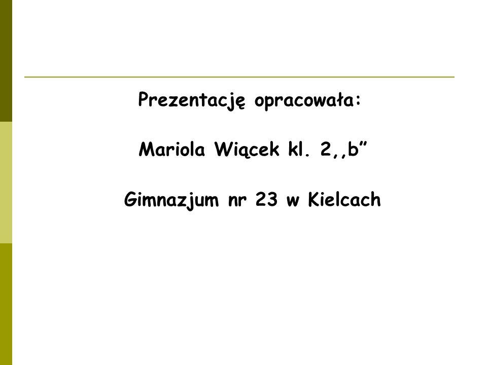 Prezentację opracowała: Mariola Wiącek kl. 2,,b Gimnazjum nr 23 w Kielcach