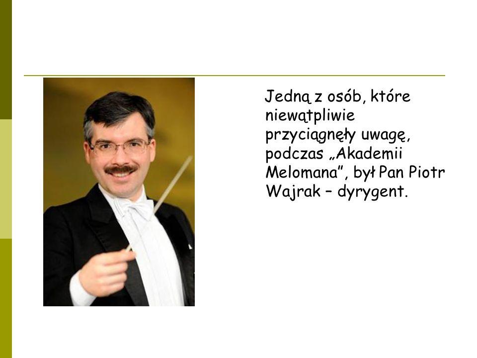 Jedną z osób, które niewątpliwie przyciągnęły uwagę, podczas Akademii Melomana, był Pan Piotr Wajrak – dyrygent.
