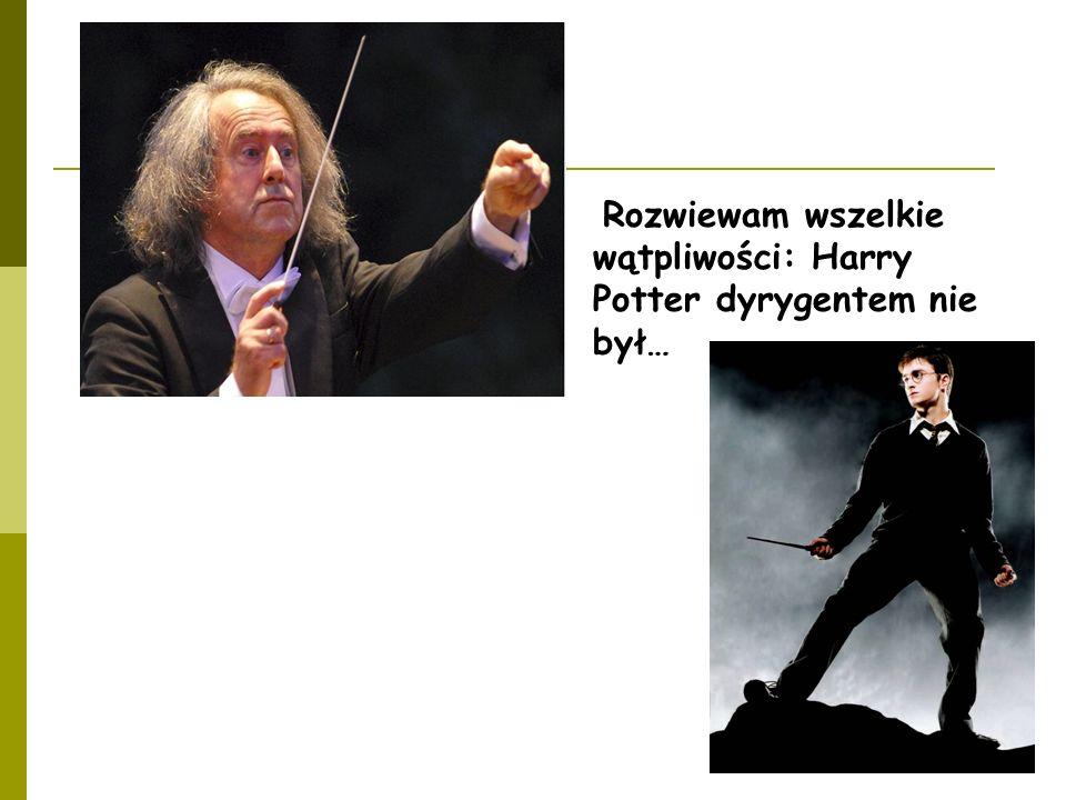 Rozwiewam wszelkie wątpliwości: Harry Potter dyrygentem nie był…