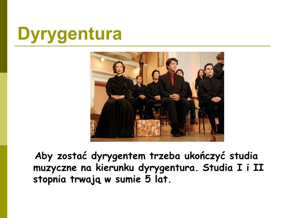 Dyrygentura Aby zostać dyrygentem trzeba ukończyć studia muzyczne na kierunku dyrygentura. Studia I i II stopnia trwają w sumie 5 lat.
