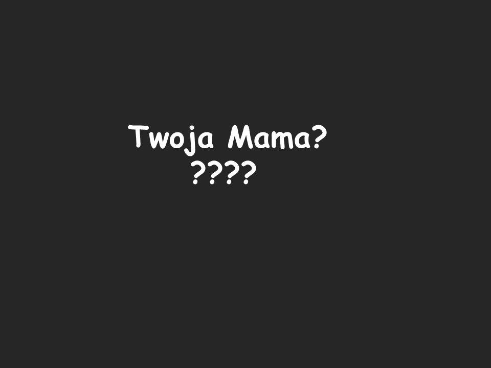 Twoja Mama? ????