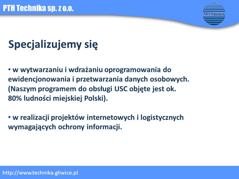 PTH Technika sp. z o.o. http://www.technika.gliwice.pl Specjalizujemy się w wytwarzaniu i wdrażaniu oprogramowania do ewidencjonowania i przetwarzania