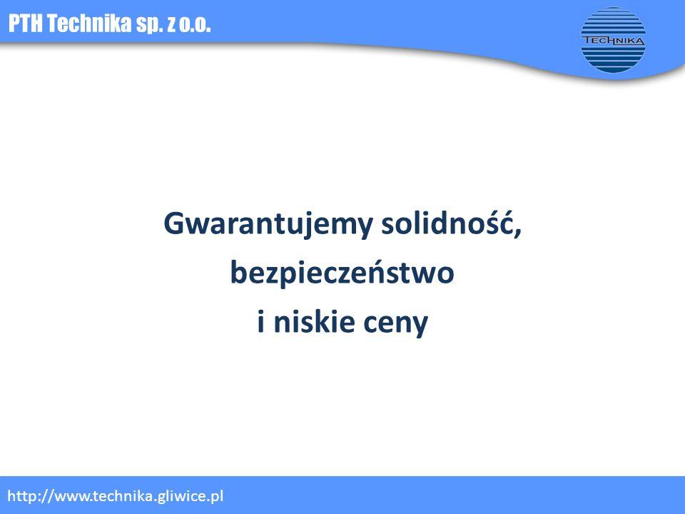 PTH Technika sp. z o.o. http://www.technika.gliwice.pl Gwarantujemy solidność, bezpieczeństwo i niskie ceny
