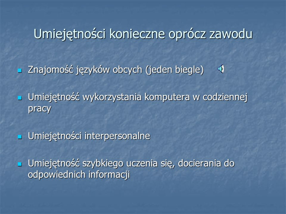 Umiejętności konieczne oprócz zawodu Znajomość języków obcych (jeden biegle) Znajomość języków obcych (jeden biegle) Umiejętność wykorzystania komputera w codziennej pracy Umiejętność wykorzystania komputera w codziennej pracy Umiejętności interpersonalne Umiejętności interpersonalne Umiejętność szybkiego uczenia się, docierania do odpowiednich informacji Umiejętność szybkiego uczenia się, docierania do odpowiednich informacji