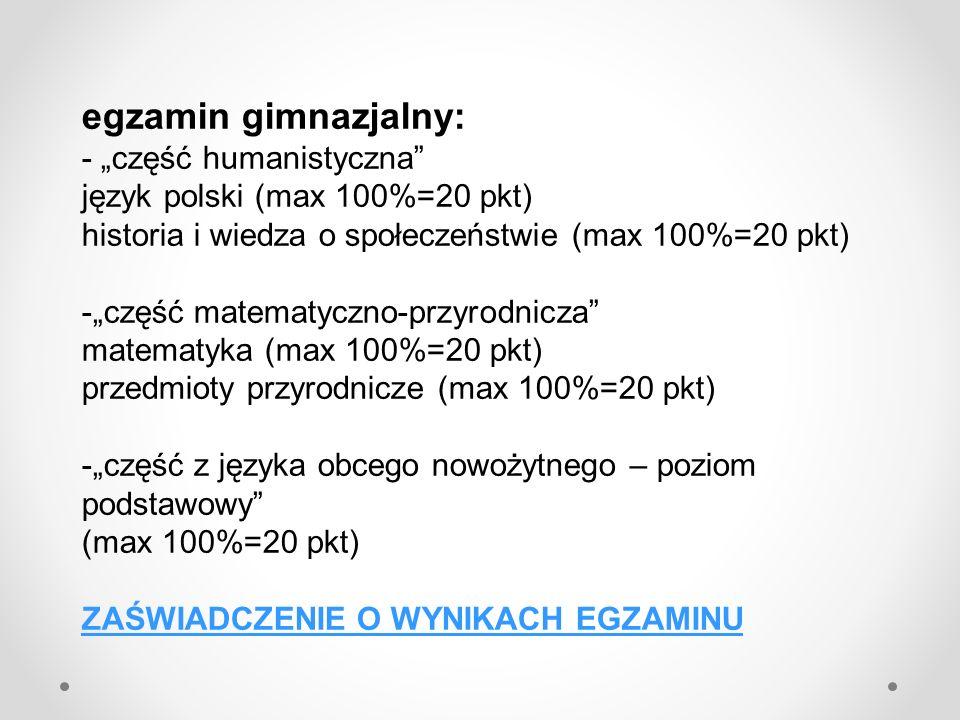 egzamin gimnazjalny: - część humanistyczna język polski (max 100%=20 pkt) historia i wiedza o społeczeństwie (max 100%=20 pkt) -część matematyczno-prz