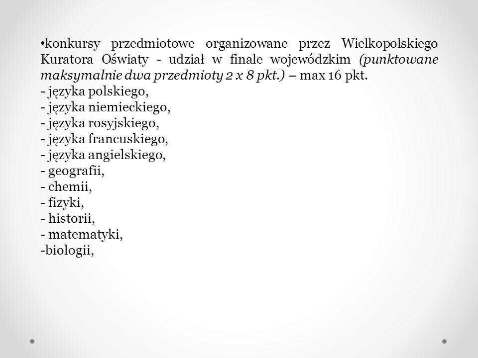 konkursy przedmiotowe organizowane przez Wielkopolskiego Kuratora Oświaty - udział w finale wojewódzkim (punktowane maksymalnie dwa przedmioty 2 x 8 p