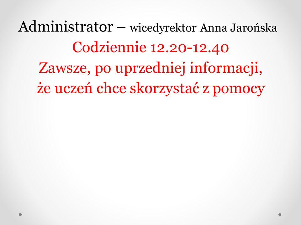 Administrator – wicedyrektor Anna Jarońska Codziennie 12.20-12.40 Zawsze, po uprzedniej informacji, że uczeń chce skorzystać z pomocy