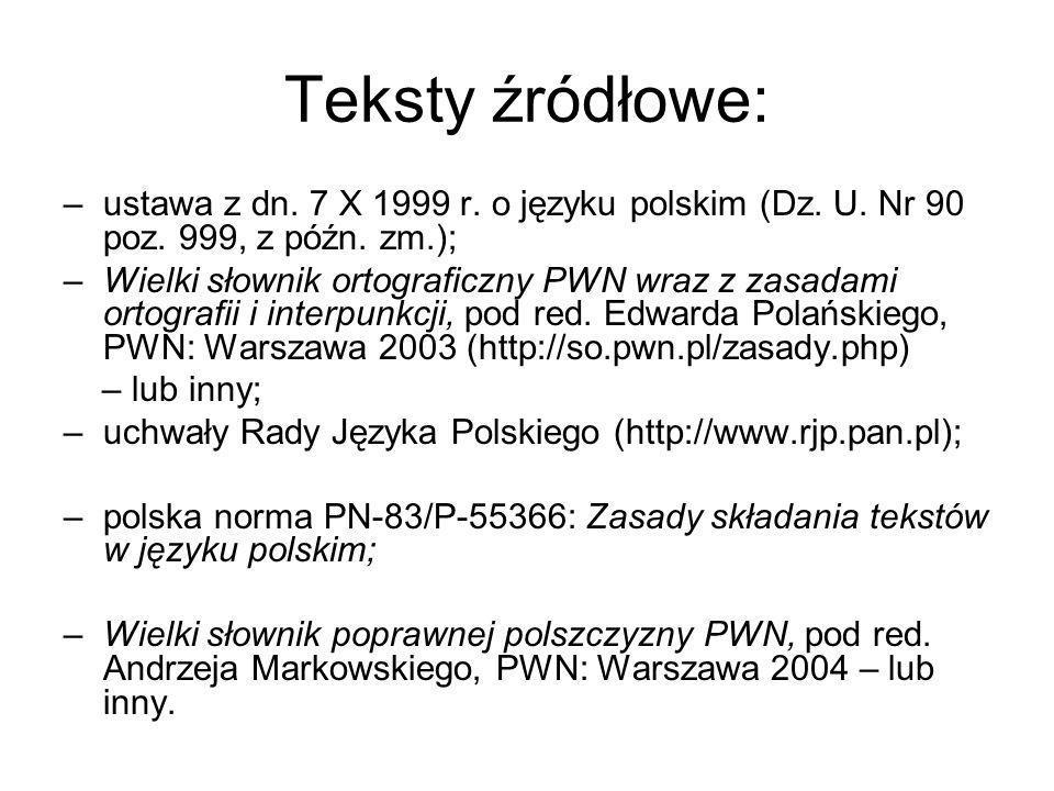 Teksty źródłowe: –ustawa z dn. 7 X 1999 r. o języku polskim (Dz. U. Nr 90 poz. 999, z późn. zm.); –Wielki słownik ortograficzny PWN wraz z zasadami or