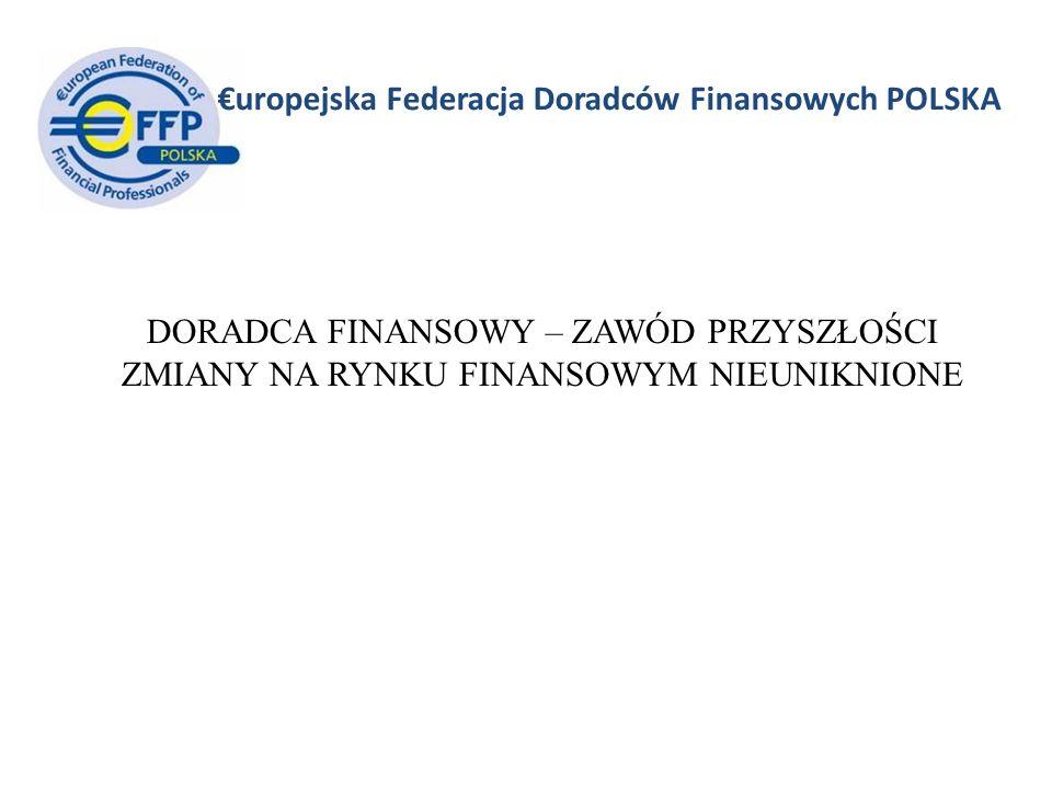 uropejska Federacja Doradców Finansowych POLSKA DORADCA FINANSOWY – ZAWÓD PRZYSZŁOŚCI ZMIANY NA RYNKU FINANSOWYM NIEUNIKNIONE