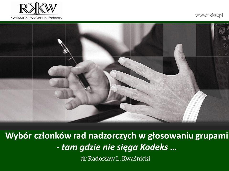 www.rkkw.pl Wybór członków rad nadzorczych w głosowaniu grupami - tam gdzie nie sięga Kodeks … dr Radosław L. Kwaśnicki