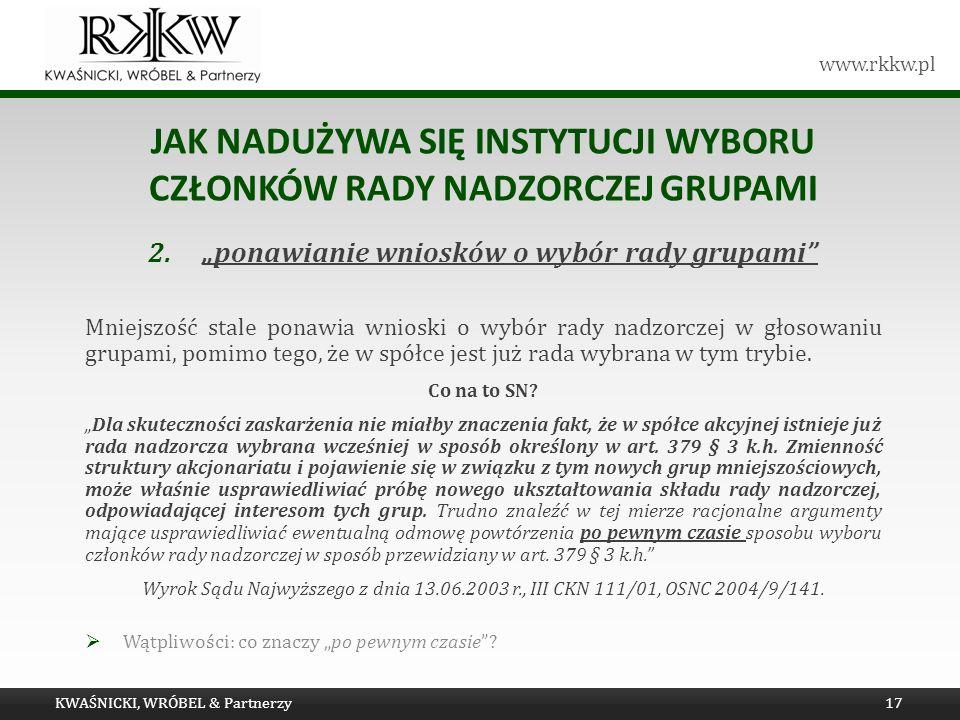 www.rkkw.pl JAK NADUŻYWA SIĘ INSTYTUCJI WYBORU CZŁONKÓW RADY NADZORCZEJ GRUPAMI 2.ponawianie wniosków o wybór rady grupami Mniejszość stale ponawia wn
