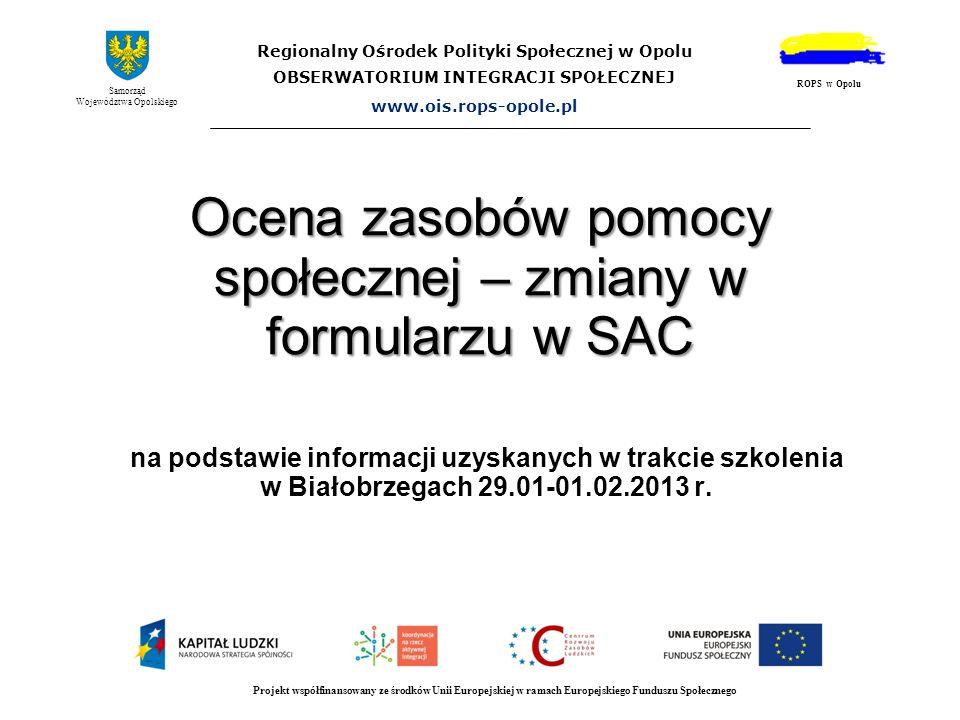 Ocena zasobów pomocy społecznej – zmiany w formularzu w SAC na podstawie informacji uzyskanych w trakcie szkolenia w Białobrzegach 29.01-01.02.2013 r.
