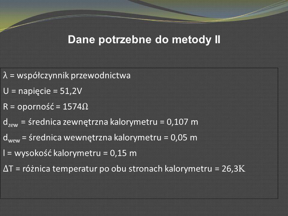 Dane potrzebne do metody II λ = współczynnik przewodnictwa U = napięcie = 51,2V R = oporność = 1574 d zew = średnica zewnętrzna kalorymetru = 0,107 m