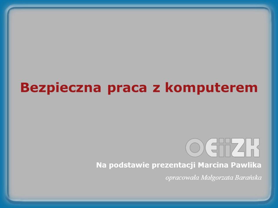 Bezpieczna praca z komputerem Na podstawie prezentacji Marcina Pawlika opracowała Małgorzata Barańska