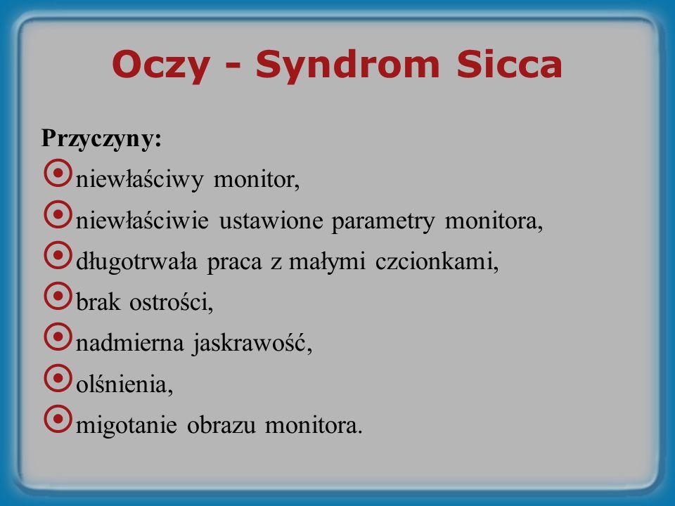 Oczy - Syndrom Sicca Przyczyny: niewłaściwy monitor, niewłaściwie ustawione parametry monitora, długotrwała praca z małymi czcionkami, brak ostrości, nadmierna jaskrawość, olśnienia, migotanie obrazu monitora.