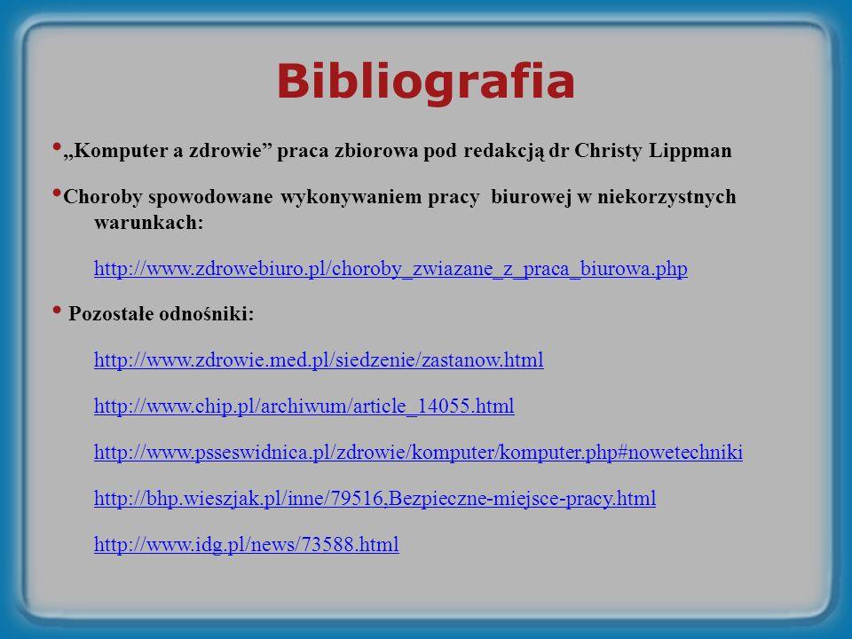Bibliografia Komputer a zdrowie praca zbiorowa pod redakcją dr Christy Lippman Choroby spowodowane wykonywaniem pracy biurowej w niekorzystnych warunkach: http://www.zdrowebiuro.pl/choroby_zwiazane_z_praca_biurowa.php Pozostałe odnośniki: http://www.zdrowie.med.pl/siedzenie/zastanow.html http://www.chip.pl/archiwum/article_14055.html http://www.psseswidnica.pl/zdrowie/komputer/komputer.php#nowetechniki http://bhp.wieszjak.pl/inne/79516,Bezpieczne-miejsce-pracy.html http://www.idg.pl/news/73588.html