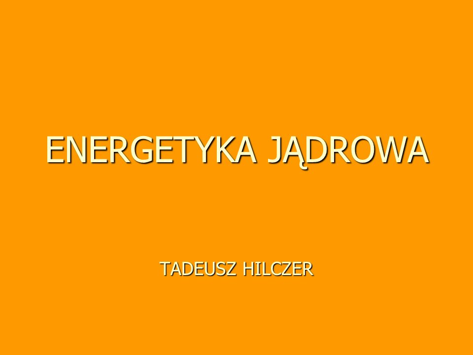 Tadeusz Hilczer, wykład monograficzny 92 Energetyka jądrowa