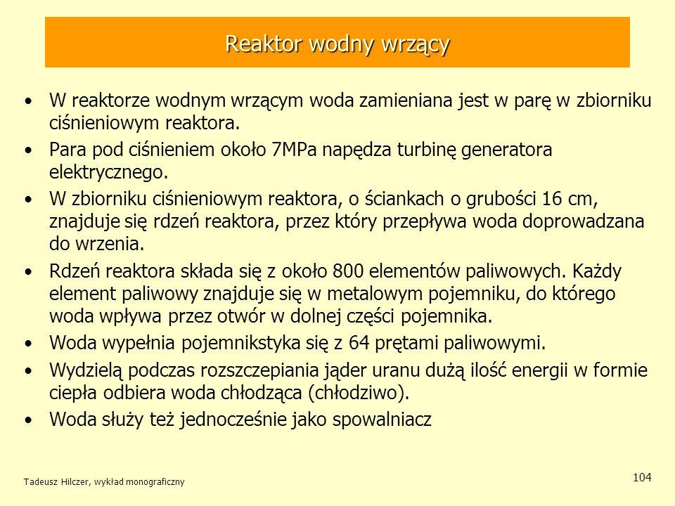 Tadeusz Hilczer, wykład monograficzny 104 Reaktor wodny wrzący W reaktorze wodnym wrzącym woda zamieniana jest w parę w zbiorniku ciśnieniowym reaktor