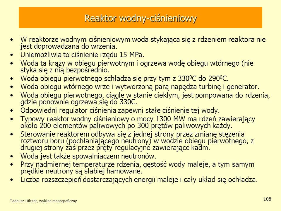 Tadeusz Hilczer, wykład monograficzny 108 Reaktor wodny-ciśnieniowy W reaktorze wodnym ciśnieniowym woda stykająca się z rdzeniem reaktora nie jest do