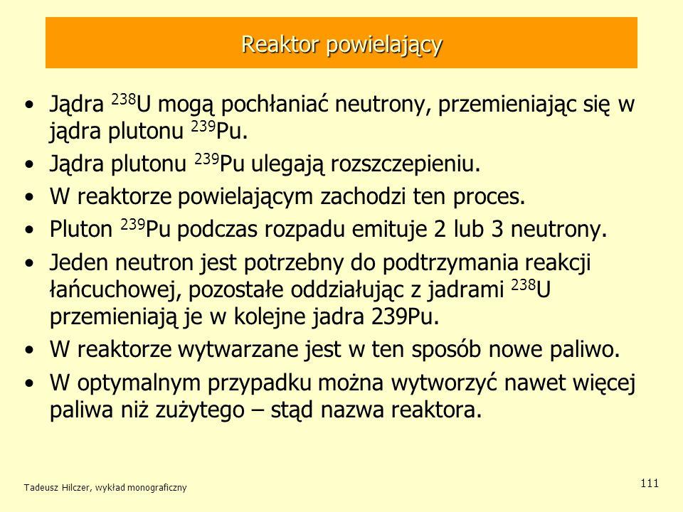 Tadeusz Hilczer, wykład monograficzny 111 Reaktor powielający Jądra 238 U mogą pochłaniać neutrony, przemieniając się w jądra plutonu 239 Pu. Jądra pl