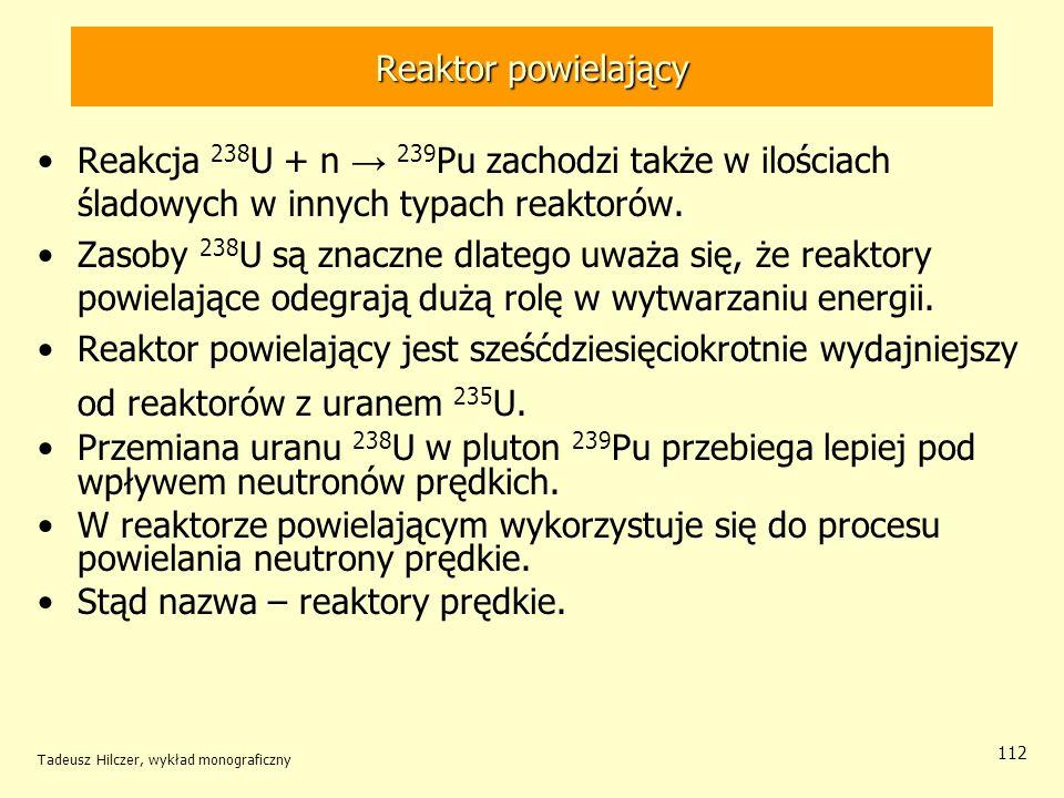 Tadeusz Hilczer, wykład monograficzny 112 Reaktor powielający Reakcja 238 U + n 239 Pu zachodzi także w ilościach śladowych w innych typach reaktorów.