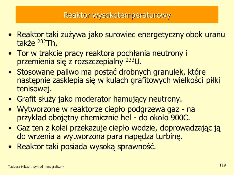 Tadeusz Hilczer, wykład monograficzny 119 Reaktor wysokotemperaturowy Reaktor taki zużywa jako surowiec energetyczny obok uranu także 232 Th, Tor w tr
