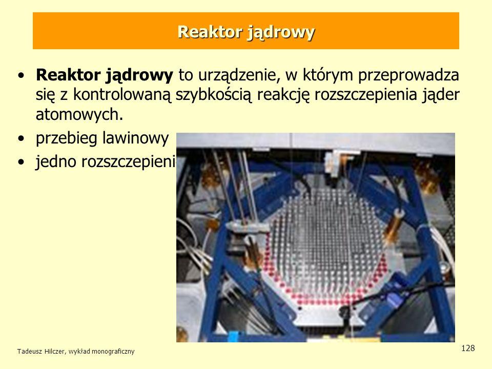 Tadeusz Hilczer, wykład monograficzny 128 Reaktor jądrowy Reaktor jądrowy to urządzenie, w którym przeprowadza się z kontrolowaną szybkością reakcję r