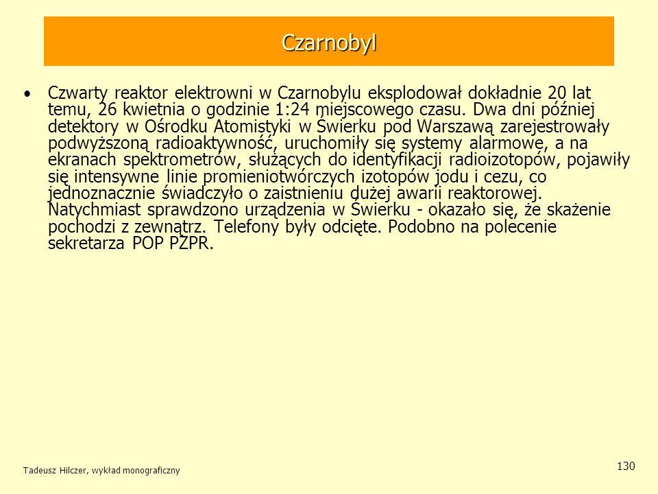 Tadeusz Hilczer, wykład monograficzny 130 Czarnobyl Czwarty reaktor elektrowni w Czarnobylu eksplodował dokładnie 20 lat temu, 26 kwietnia o godzinie