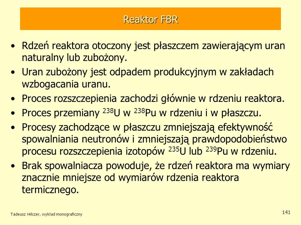 Tadeusz Hilczer, wykład monograficzny 141 Reaktor FBR Rdzeń reaktora otoczony jest płaszczem zawierającym uran naturalny lub zubożony. Uran zubożony j