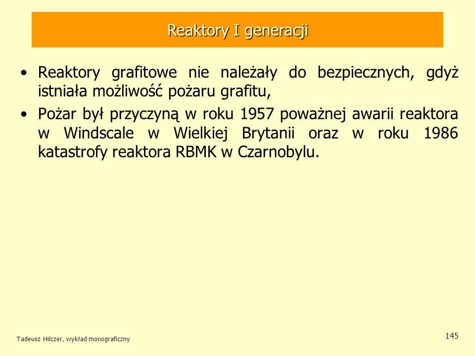 Tadeusz Hilczer, wykład monograficzny 145 Reaktory I generacji Reaktory grafitowe nie należały do bezpiecznych, gdyż istniała możliwość pożaru grafitu