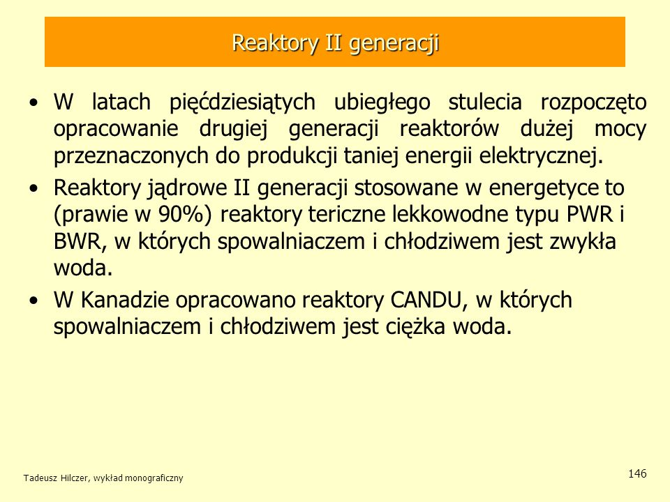 Tadeusz Hilczer, wykład monograficzny 146 Reaktory II generacji W latach pięćdziesiątych ubiegłego stulecia rozpoczęto opracowanie drugiej generacji r