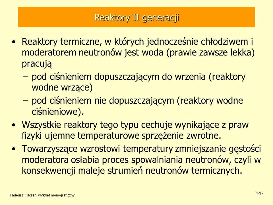 Tadeusz Hilczer, wykład monograficzny 147 Reaktory II generacji Reaktory termiczne, w których jednocześnie chłodziwem i moderatorem neutronów jest wod