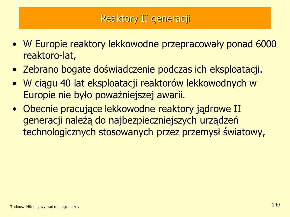 Tadeusz Hilczer, wykład monograficzny 149 Reaktory II generacji W Europie reaktory lekkowodne przepracowały ponad 6000 reaktoro-lat, Zebrano bogate do