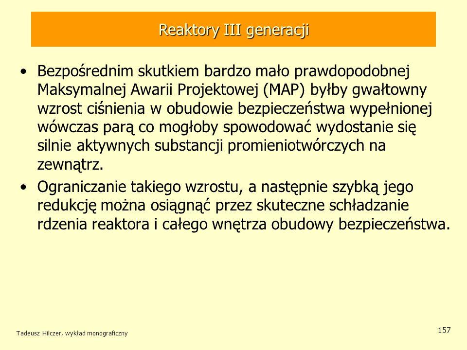 Tadeusz Hilczer, wykład monograficzny 157 Reaktory III generacji Bezpośrednim skutkiem bardzo mało prawdopodobnej Maksymalnej Awarii Projektowej (MAP)