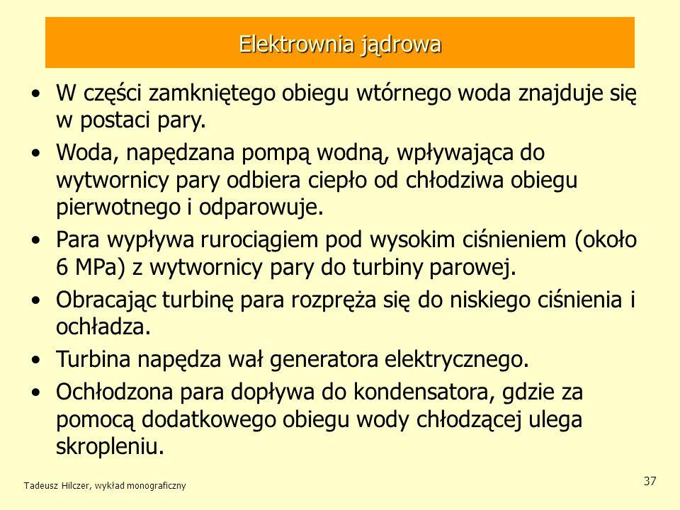 Tadeusz Hilczer, wykład monograficzny 37 Elektrownia jądrowa W części zamkniętego obiegu wtórnego woda znajduje się w postaci pary. Woda, napędzana po
