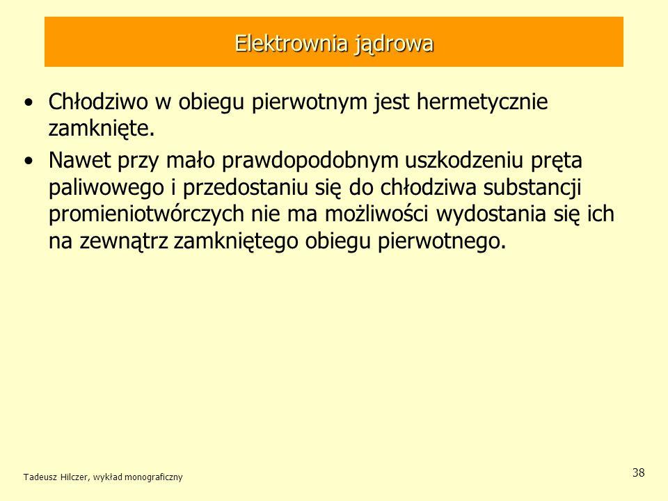 Tadeusz Hilczer, wykład monograficzny 38 Elektrownia jądrowa Chłodziwo w obiegu pierwotnym jest hermetycznie zamknięte. Nawet przy mało prawdopodobnym