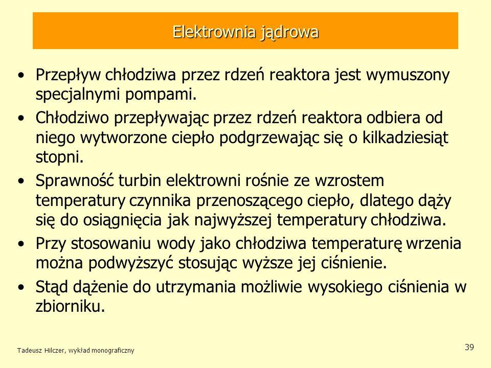 Tadeusz Hilczer, wykład monograficzny 39 Elektrownia jądrowa Przepływ chłodziwa przez rdzeń reaktora jest wymuszony specjalnymi pompami. Chłodziwo prz