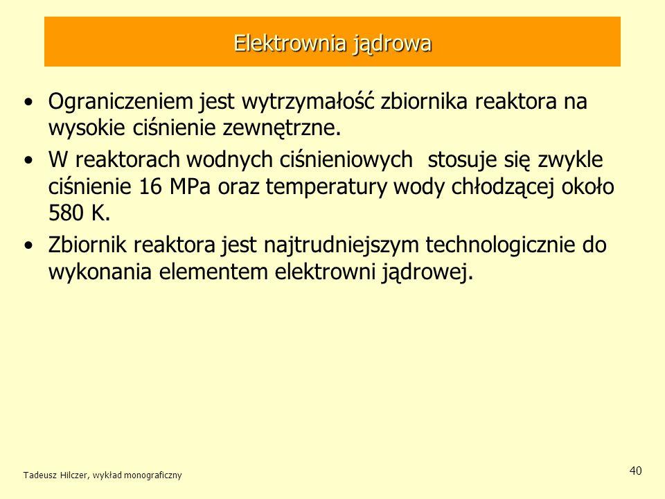 Tadeusz Hilczer, wykład monograficzny 40 Elektrownia jądrowa Ograniczeniem jest wytrzymałość zbiornika reaktora na wysokie ciśnienie zewnętrzne. W rea