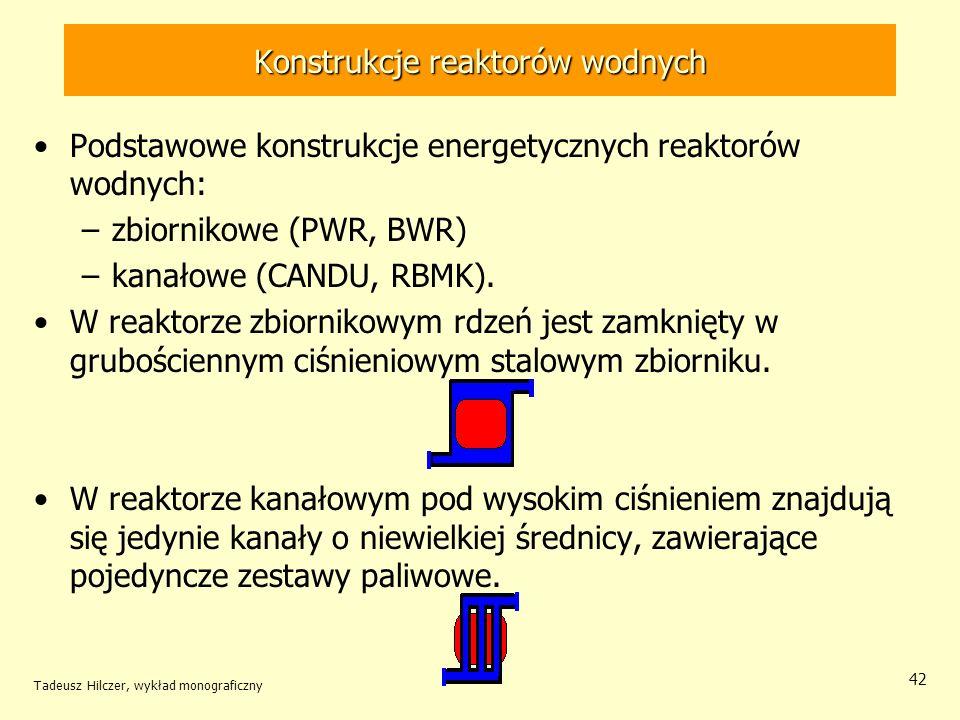Tadeusz Hilczer, wykład monograficzny 42 Konstrukcje reaktorów wodnych Podstawowe konstrukcje energetycznych reaktorów wodnych: –zbiornikowe (PWR, BWR