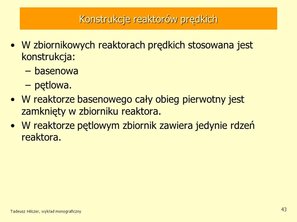 Tadeusz Hilczer, wykład monograficzny 43 Konstrukcje reaktorów prędkich W zbiornikowych reaktorach prędkich stosowana jest konstrukcja: –basenowa –pęt