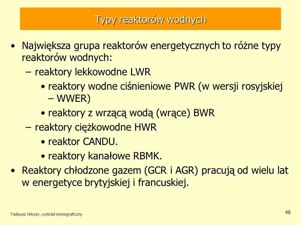 Tadeusz Hilczer, wykład monograficzny 48 Typy reaktorów wodnych Największa grupa reaktorów energetycznych to różne typy reaktorów wodnych: –reaktory l