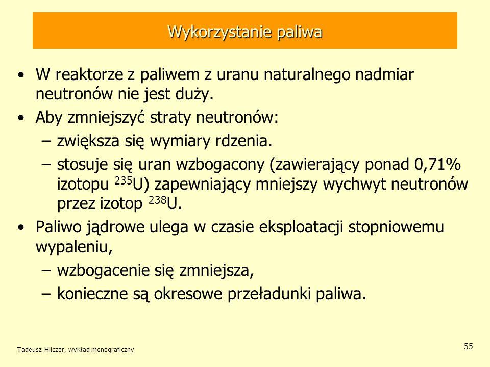 Tadeusz Hilczer, wykład monograficzny 55 Wykorzystanie paliwa W reaktorze z paliwem z uranu naturalnego nadmiar neutronów nie jest duży. Aby zmniejszy