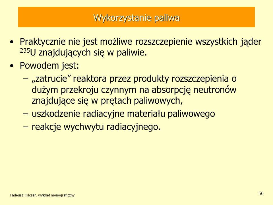 Tadeusz Hilczer, wykład monograficzny 56 Wykorzystanie paliwa Praktycznie nie jest możliwe rozszczepienie wszystkich jąder 235 U znajdujących się w pa