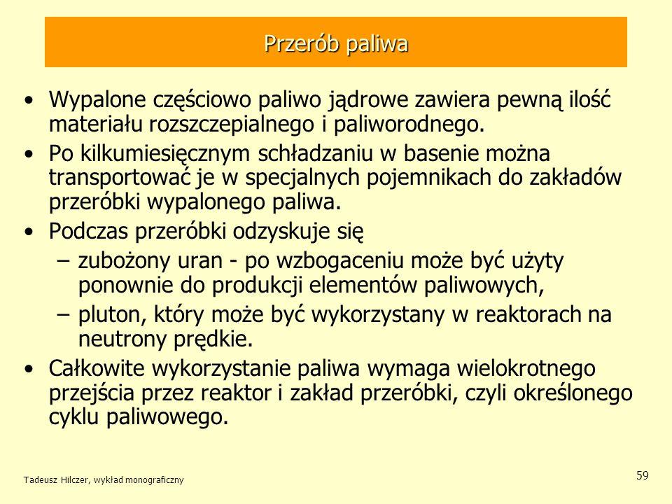 Tadeusz Hilczer, wykład monograficzny 59 Przerób paliwa Wypalone częściowo paliwo jądrowe zawiera pewną ilość materiału rozszczepialnego i paliworodne