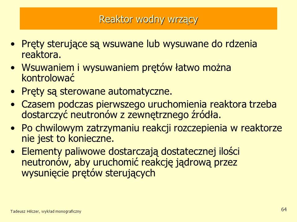 Tadeusz Hilczer, wykład monograficzny 64 Reaktor wodny wrzący Pręty sterujące są wsuwane lub wysuwane do rdzenia reaktora. Wsuwaniem i wysuwaniem pręt