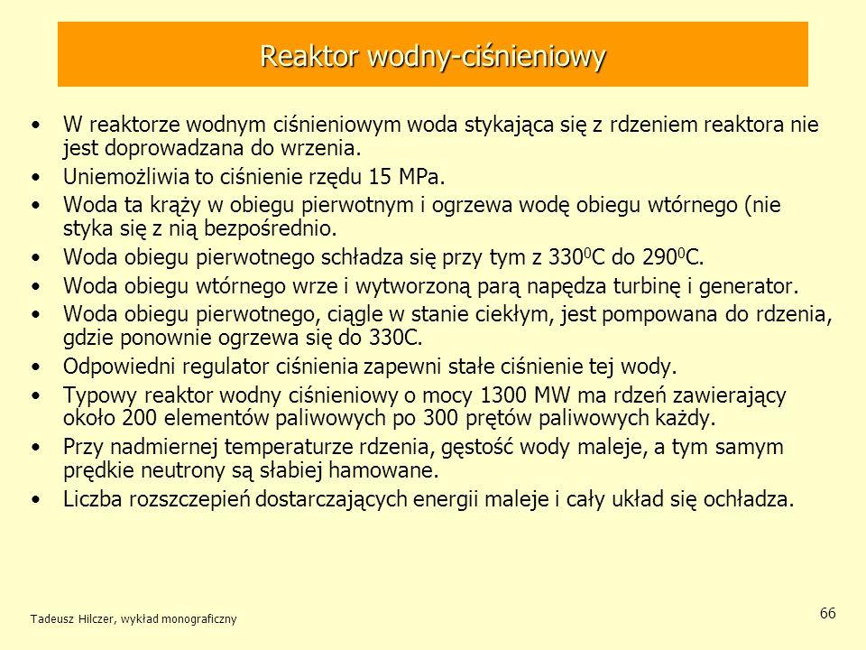 Tadeusz Hilczer, wykład monograficzny 66 Reaktor wodny-ciśnieniowy W reaktorze wodnym ciśnieniowym woda stykająca się z rdzeniem reaktora nie jest dop