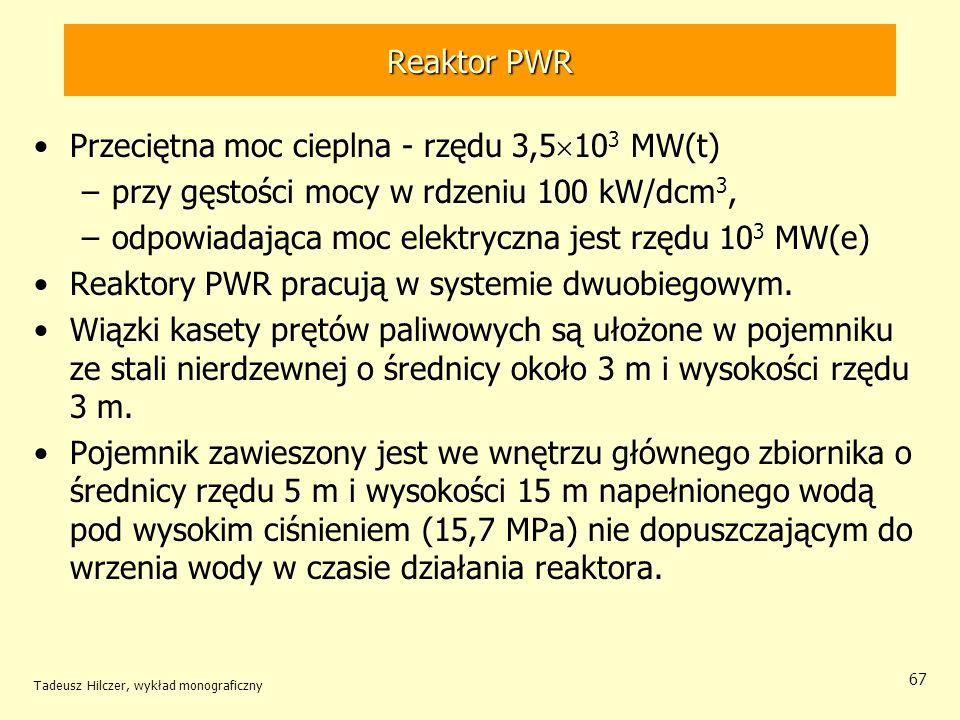 Tadeusz Hilczer, wykład monograficzny 67 Reaktor PWR Przeciętna moc cieplna - rzędu 3,5 10 3 MW(t) –przy gęstości mocy w rdzeniu 100 kW/dcm 3, –odpowi
