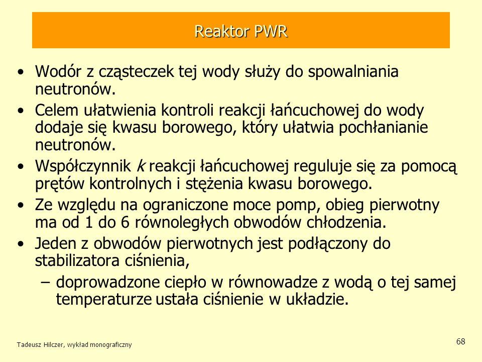 Tadeusz Hilczer, wykład monograficzny 68 Reaktor PWR Wodór z cząsteczek tej wody służy do spowalniania neutronów. Celem ułatwienia kontroli reakcji ła