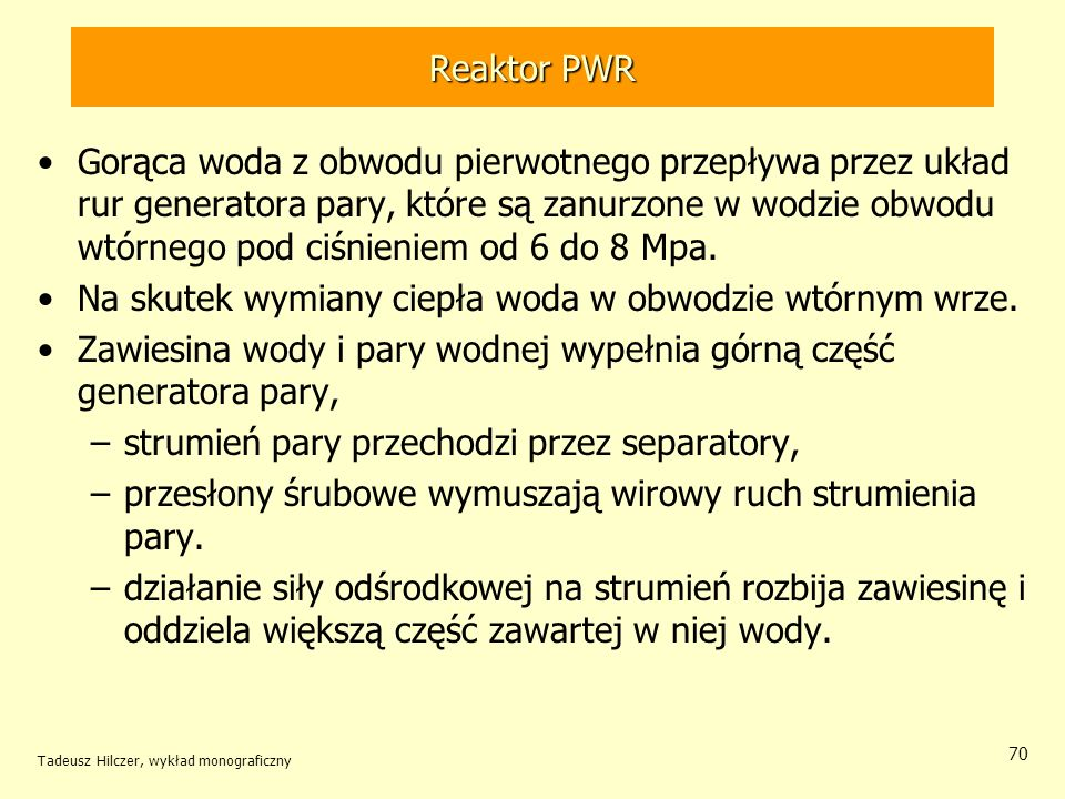 Tadeusz Hilczer, wykład monograficzny 70 Reaktor PWR Gorąca woda z obwodu pierwotnego przepływa przez układ rur generatora pary, które są zanurzone w