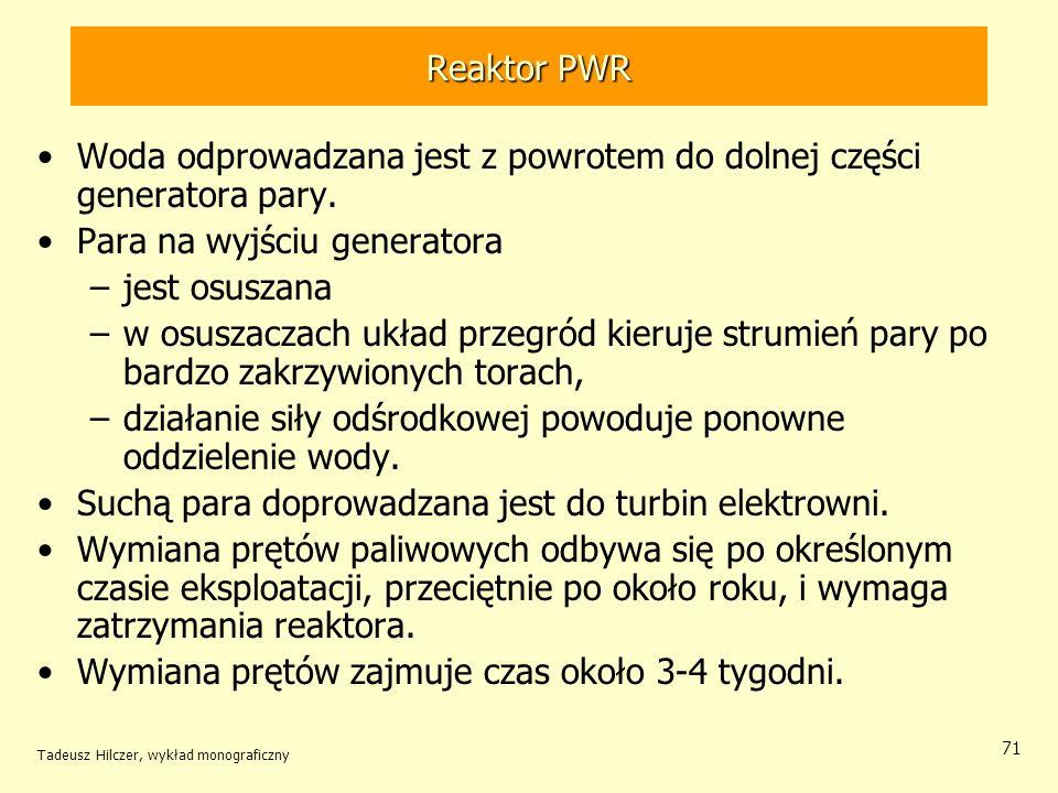 Tadeusz Hilczer, wykład monograficzny 71 Reaktor PWR Woda odprowadzana jest z powrotem do dolnej części generatora pary. Para na wyjściu generatora –j